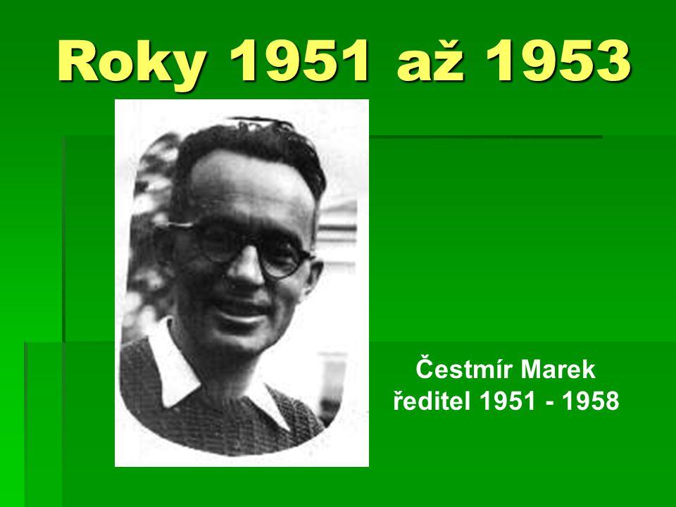 Roky 1951 až 1953 Čestmír Marek ředitel 1951 - 1958
