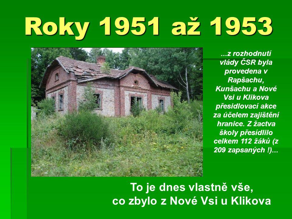 Roky 1951 až 1953 To je dnes vlastně vše, co zbylo z Nové Vsi u Klikova...z rozhodnutí vlády ČSR byla provedena v Rapšachu, Kunšachu a Nové Vsi u Klikova přesidlovací akce za účelem zajištění hranice.
