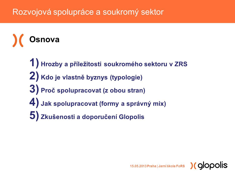 Osnova 1) Hrozby a příležitosti soukromého sektoru v ZRS 2) Kdo je vlastně byznys (typologie) 3) Proč spolupracovat (z obou stran) 4) Jak spolupracovat (formy a správný mix) 5) Zkušenosti a doporučení Glopolis Rozvojová spolupráce a soukromý sektor 15.05.2013 Praha | Jarní škola FoRS