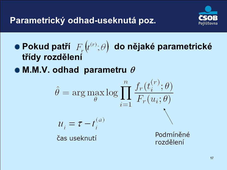 17 Parametrický odhad-useknutá poz. Pokud patří do nějaké parametrické třídy rozdělení M.M.V. odhad parametru  čas useknutí Podmíněné rozdělení