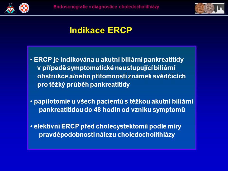 ERCP v diagnostice choledocholithiázy • prospektivní studie 35 nemocných odeslaných k ERCP při negativním nálezu na UZ břicha a splňujících kritéria:  anamnéza bolesti biliárního typu  elevace jaterních testů (2x ALT, GMT či ALP)  při ERC hepatocholedochus  8 mm (se žlučníkem) a  12 mm (po cholecystektomii) • 6 nemocných zřejmá patologie při ERC (5x choledocholithiáza, 1x adenom papily) • 29 nemocných s negativním cholangiogramem podstoupilo papilotomii a revizi žlučových cest Endosonografie v diagnostice choledocholithiázy