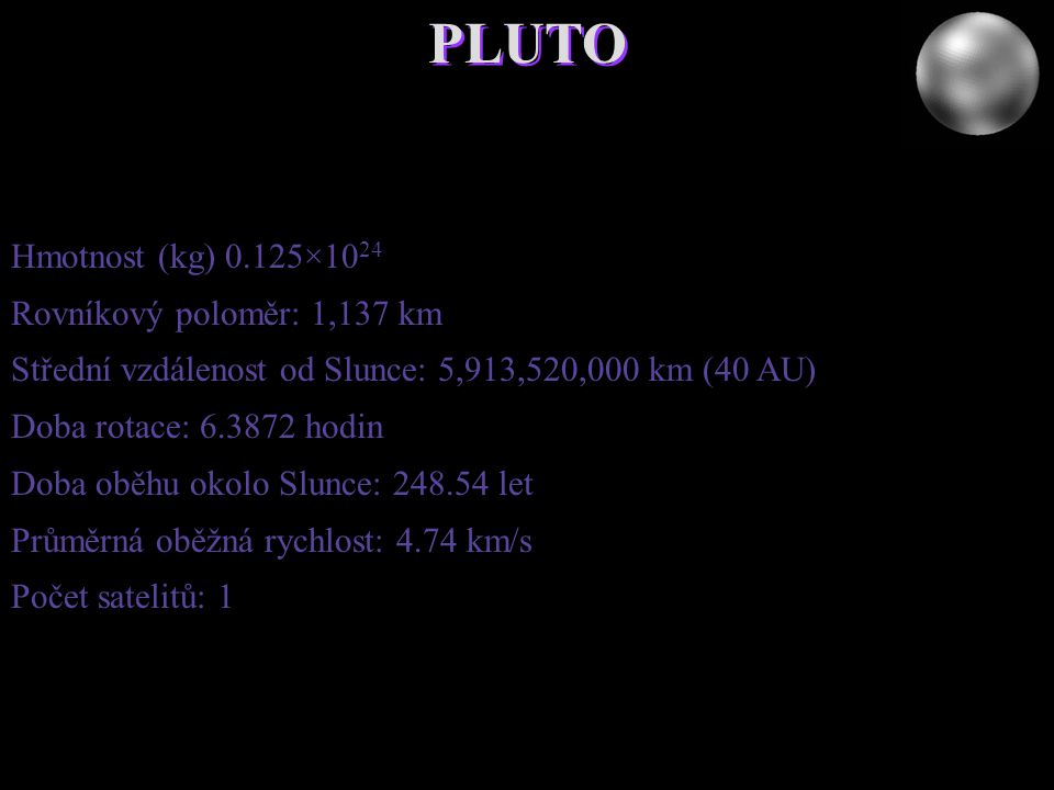 PLUTO Hmotnost (kg) 0.125×10 24 Rovníkový poloměr: 1,137 km Střední vzdálenost od Slunce: 5,913,520,000 km (40 AU) Doba rotace: 6.3872 hodin Doba oběh
