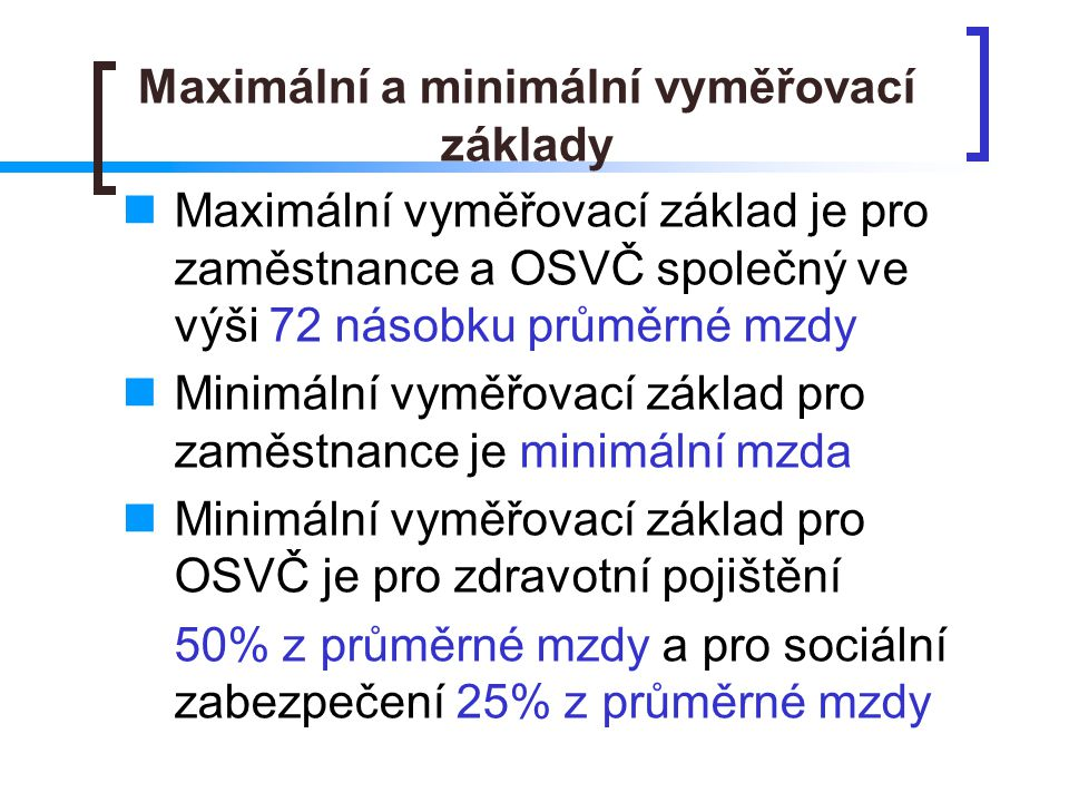 Maximální a minimální vyměřovací základy  Maximální vyměřovací základ je pro zaměstnance a OSVČ společný ve výši 72 násobku průměrné mzdy  Minimální vyměřovací základ pro zaměstnance je minimální mzda  Minimální vyměřovací základ pro OSVČ je pro zdravotní pojištění 50% z průměrné mzdy a pro sociální zabezpečení 25% z průměrné mzdy