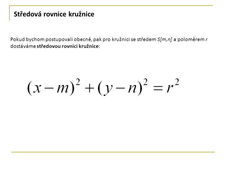 Středová rovnice kružnice Pokud bychom postupovali obecně, pak pro kružnici se středem S[m,n] a poloměrem r dostáváme středovou rovnici kružnice:
