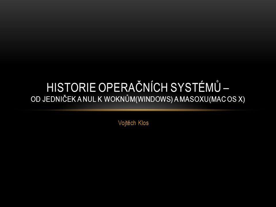 Vojtěch Klos HISTORIE OPERAČNÍCH SYSTÉMŮ – OD JEDNIČEK A NUL K WOKNŮM(WINDOWS) A MASOXU(MAC OS X)