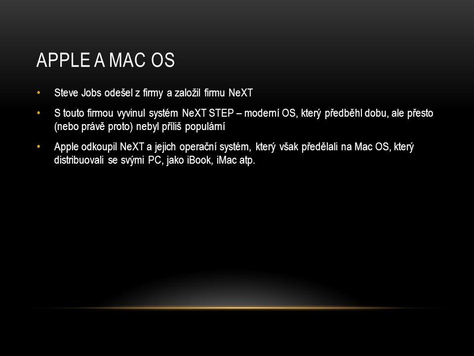 APPLE A MAC OS • Steve Jobs odešel z firmy a založil firmu NeXT • S touto firmou vyvinul systém NeXT STEP – moderní OS, který předběhl dobu, ale přesto (nebo právě proto) nebyl příliš populární • Apple odkoupil NeXT a jejich operační systém, který však předělali na Mac OS, který distribuovali se svými PC, jako iBook, iMac atp.