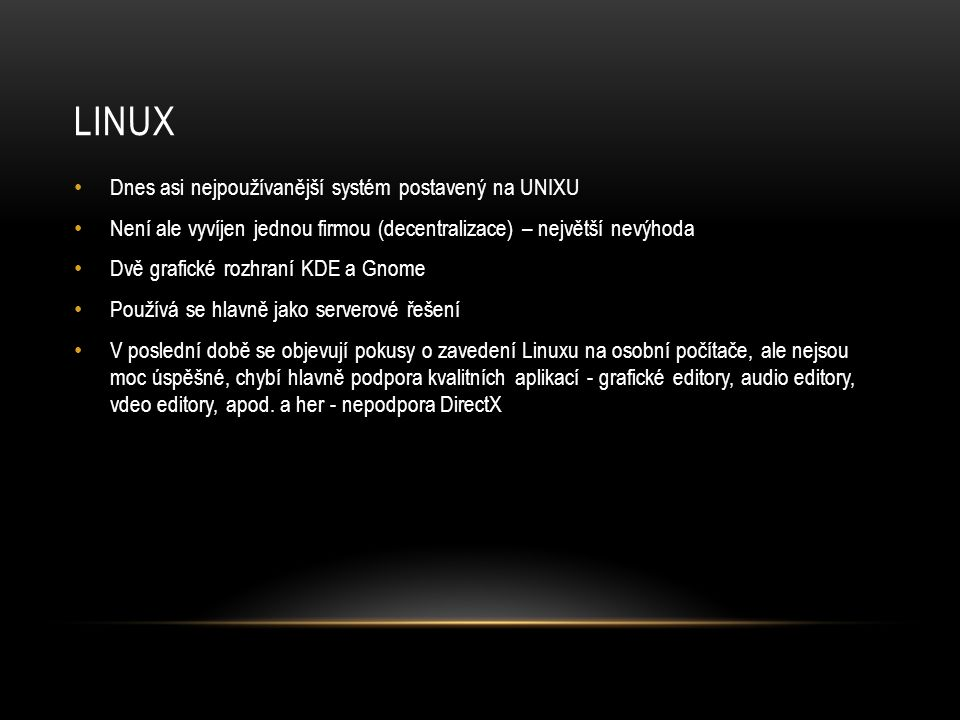 LINUX • Dnes asi nejpoužívanější systém postavený na UNIXU • Není ale vyvíjen jednou firmou (decentralizace) – největší nevýhoda • Dvě grafické rozhraní KDE a Gnome • Používá se hlavně jako serverové řešení • V poslední době se objevují pokusy o zavedení Linuxu na osobní počítače, ale nejsou moc úspěšné, chybí hlavně podpora kvalitních aplikací - grafické editory, audio editory, vdeo editory, apod.