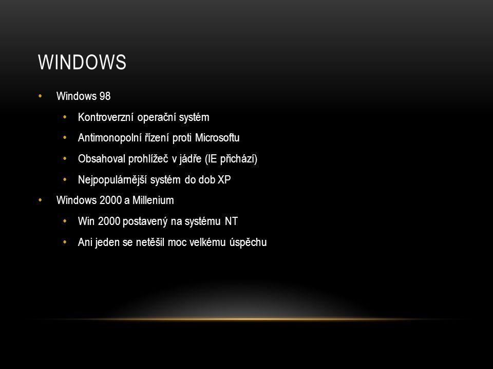WINDOWS • Windows 98 • Kontroverzní operační systém • Antimonopolní řízení proti Microsoftu • Obsahoval prohlížeč v jádře (IE přichází) • Nejpopulárnější systém do dob XP • Windows 2000 a Millenium • Win 2000 postavený na systému NT • Ani jeden se netěšil moc velkému úspěchu