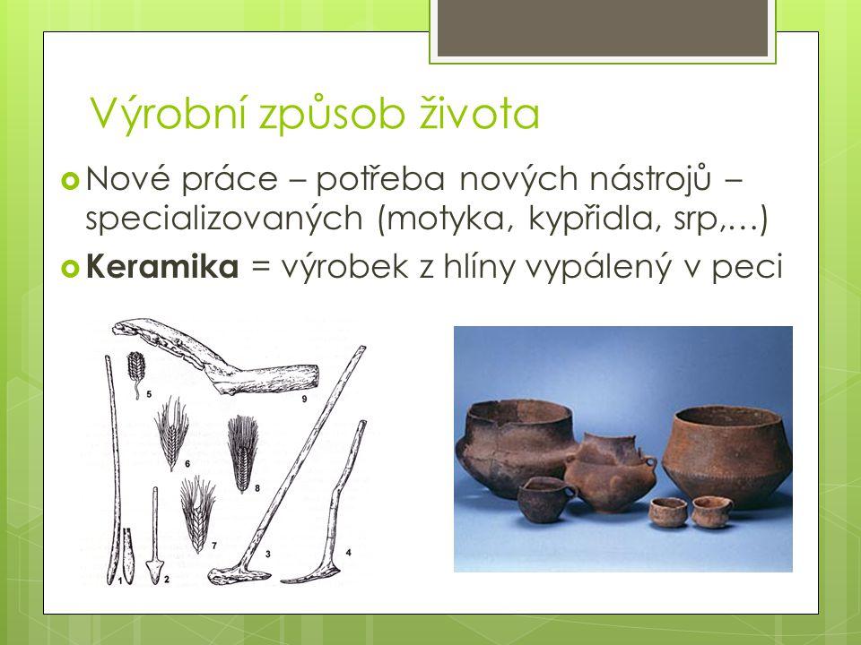 Výrobní způsob života  Nové práce – potřeba nových nástrojů – specializovaných (motyka, kypřidla, srp,…)  Keramika = výrobek z hlíny vypálený v peci