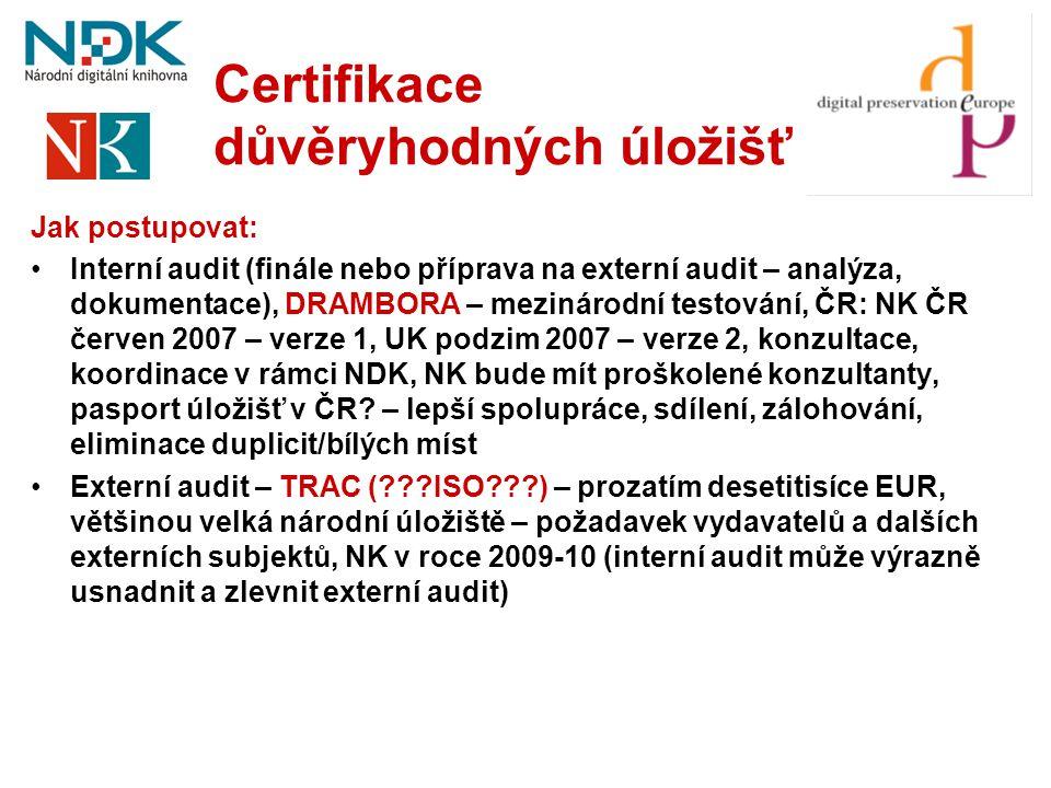 Certifikace důvěryhodných úložišť Jak postupovat: •Interní audit (finále nebo příprava na externí audit – analýza, dokumentace), DRAMBORA – mezinárodn