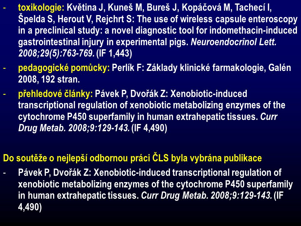 - toxikologie: Květina J, Kuneš M, Bureš J, Kopáčová M, Tachecí I, Špelda S, Herout V, Rejchrt S: The use of wireless capsule enteroscopy in a preclinical study: a novel diagnostic tool for indomethacin-induced gastrointestinal injury in experimental pigs.