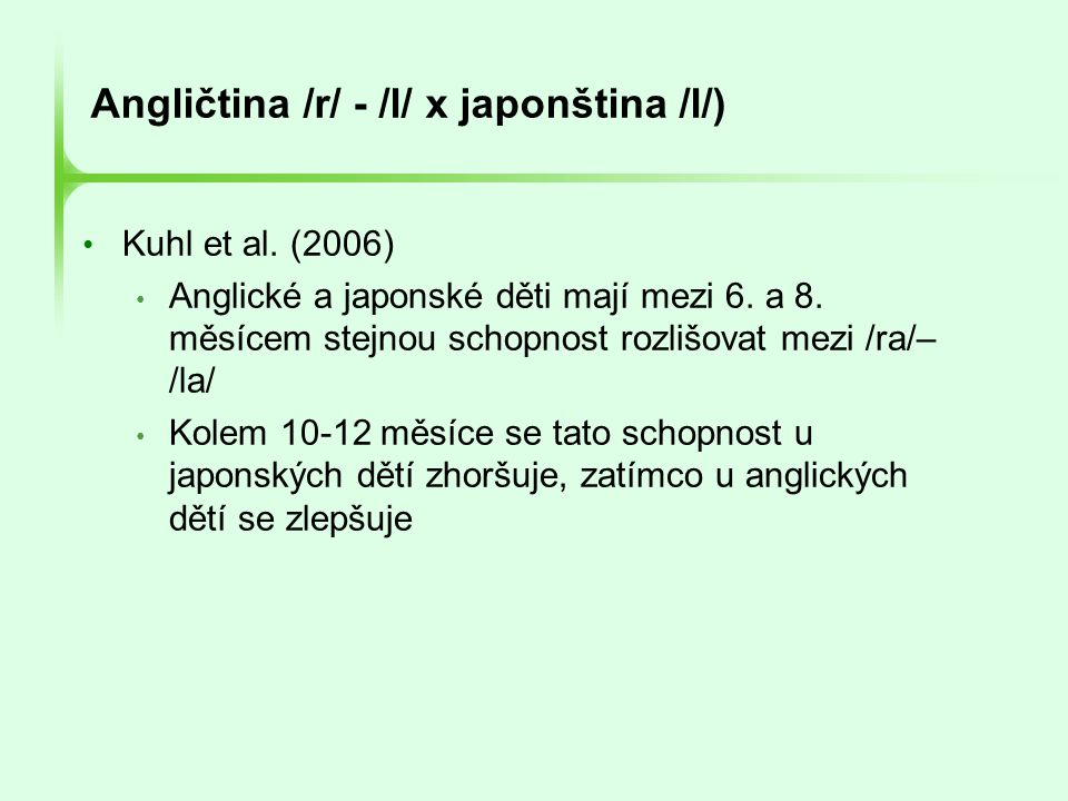 Angličtina /r/ - /l/ x japonština /l/) • Kuhl et al. (2006) • Anglické a japonské děti mají mezi 6. a 8. měsícem stejnou schopnost rozlišovat mezi /r