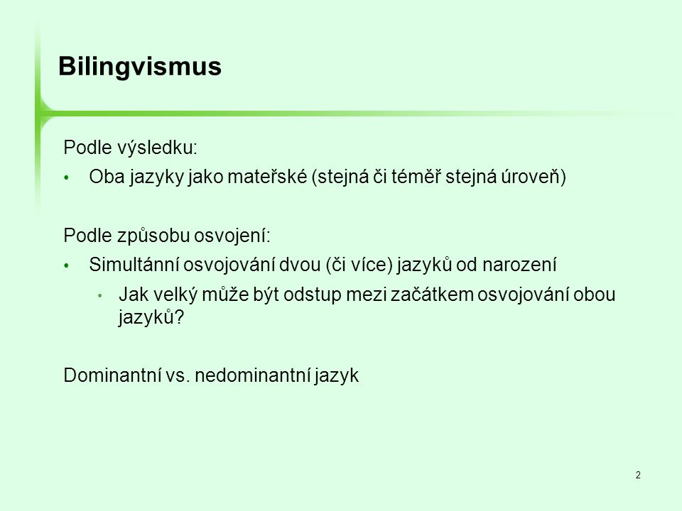 2 Bilingvismus Podle výsledku: • Oba jazyky jako mateřské (stejná či téměř stejná úroveň) Podle způsobu osvojení: • Simultánní osvojování dvou (či víc