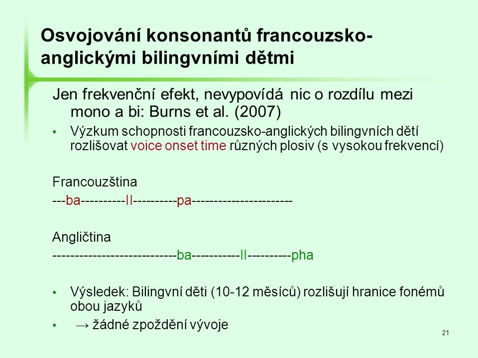 21 Osvojování konsonantů francouzsko- anglickými bilingvními dětmi Jen frekvenční efekt, nevypovídá nic o rozdílu mezi mono a bi: Burns et al. (2007)