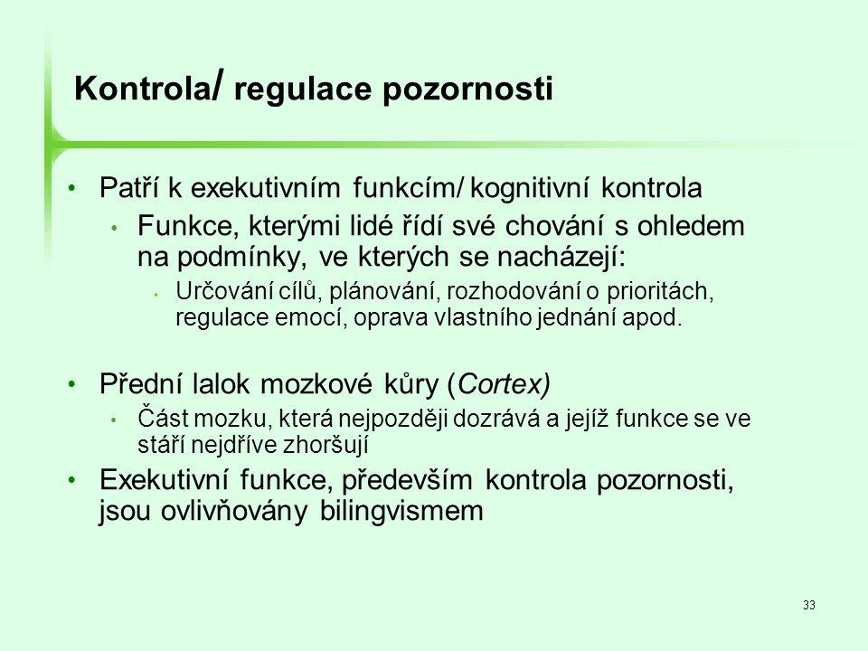 33 Kontrola / regulace pozornosti • Patří k exekutivním funkcím/ kognitivní kontrola • Funkce, kterými lidé řídí své chování s ohledem na podmínky, ve