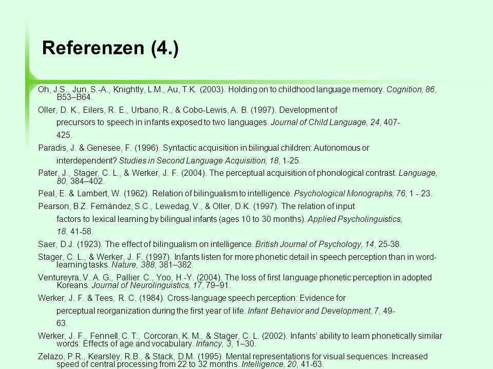 Referenzen (4.) Oh, J.S., Jun, S.-A., Knightly, L.M., Au, T.K. (2003). Holding on to childhood language memory. Cognition, 86, B53–B64. Oller, D. K.,