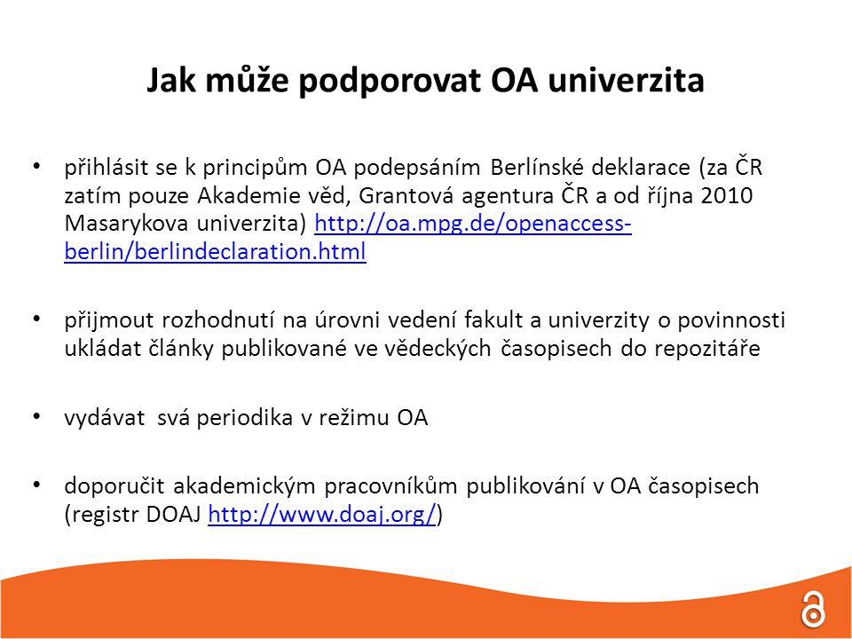 Jak může podporovat OA univerzita • přihlásit se k principům OA podepsáním Berlínské deklarace (za ČR zatím pouze Akademie věd, Grantová agentura ČR a od října 2010 Masarykova univerzita) http://oa.mpg.de/openaccess- berlin/berlindeclaration.htmlhttp://oa.mpg.de/openaccess- berlin/berlindeclaration.html • přijmout rozhodnutí na úrovni vedení fakult a univerzity o povinnosti ukládat články publikované ve vědeckých časopisech do repozitáře • vydávat svá periodika v režimu OA • doporučit akademickým pracovníkům publikování v OA časopisech (registr DOAJ http://www.doaj.org/)http://www.doaj.org/