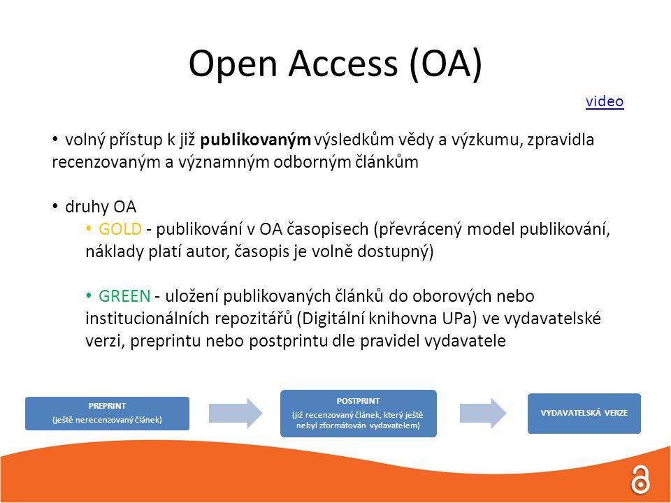 Open Access (OA) • volný přístup k již publikovaným výsledkům vědy a výzkumu, zpravidla recenzovaným a významným odborným článkům • druhy OA • GOLD - publikování v OA časopisech (převrácený model publikování, náklady platí autor, časopis je volně dostupný) • GREEN - uložení publikovaných článků do oborových nebo institucionálních repozitářů (Digitální knihovna UPa) ve vydavatelské verzi, preprintu nebo postprintu dle pravidel vydavatele PREPRINT (ještě nerecenzovaný článek) POSTPRINT (již recenzovaný článek, který ještě nebyl zformátován vydavatelem) VYDAVATELSKÁ VERZE video