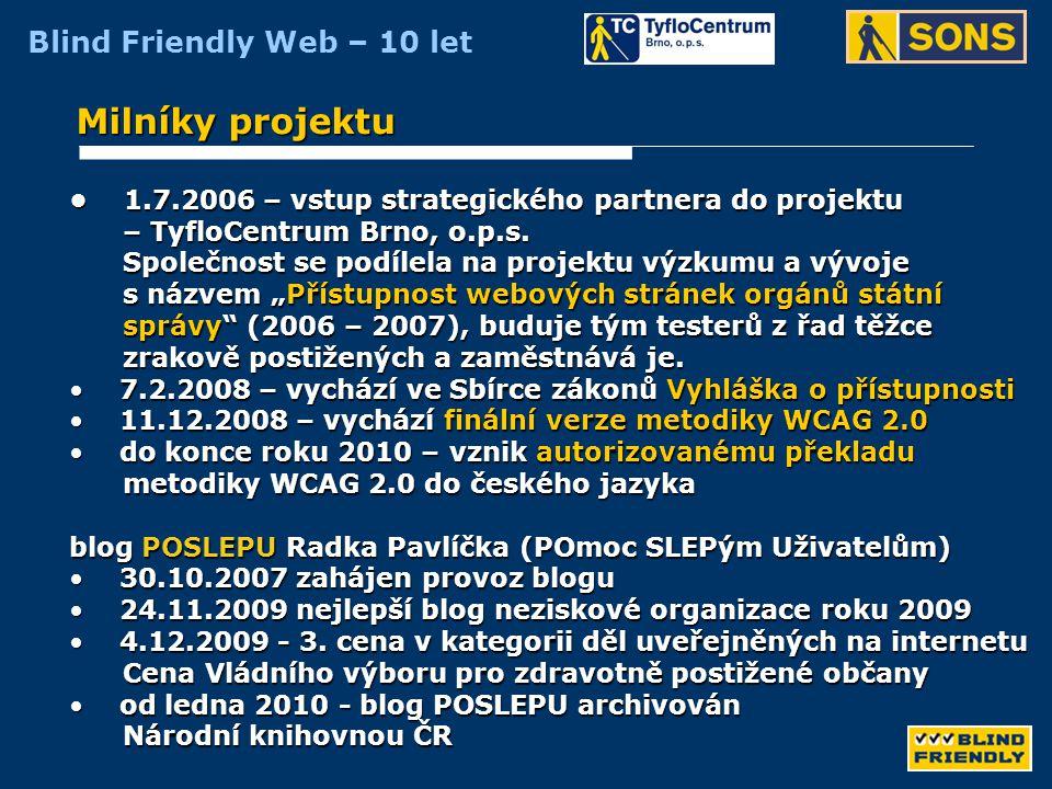Blind Friendly Web – 10 let Vývoj metodik hodnocení v testech přístupnosti • 2001 – 2002 výpočet míry přístupnosti v procentech v závislosti výpočet míry přístupnosti v procentech v závislosti na stanovené prioritě jednotlivých zásad na stanovené prioritě jednotlivých zásad nad 80 % byl považován za přístupný nad 80 % byl považován za přístupný • 2003 – 2007 zařazení webu podle splnění všech kritérií dané úrovně zařazení webu podle splnění všech kritérií dané úrovně přístupnosti přístupnosti nepřístupný / základní / střední / nejvyšší úroveň příst.