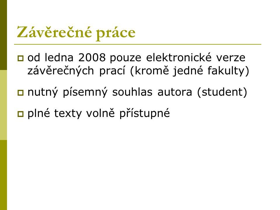 Závěrečné práce  od ledna 2008 pouze elektronické verze závěrečných prací (kromě jedné fakulty)  nutný písemný souhlas autora (student)  plné texty volně přístupné