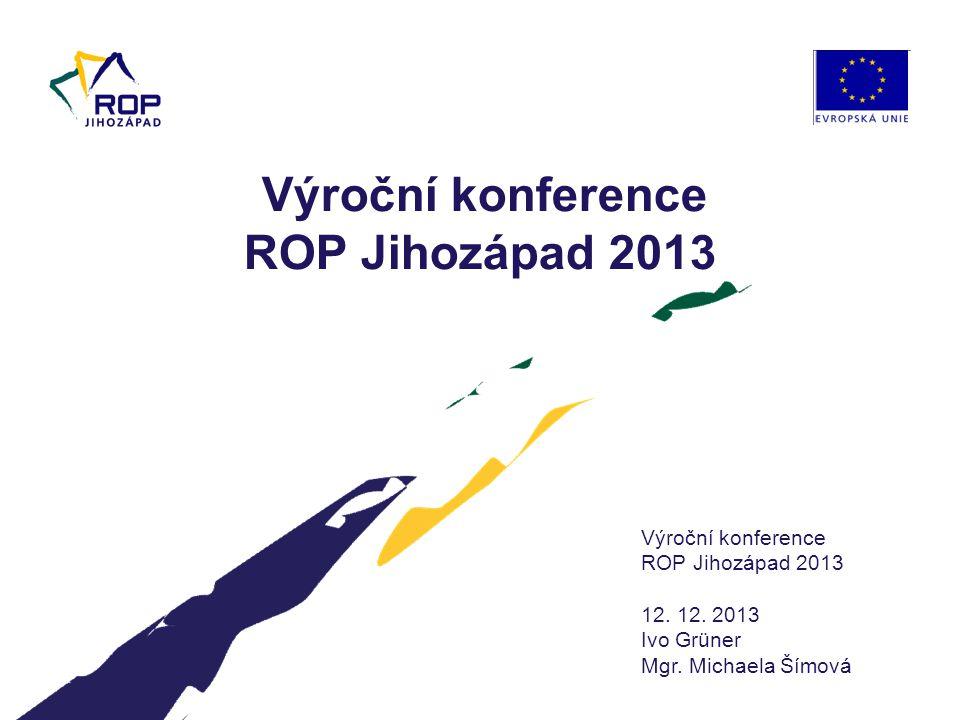 Výroční konference ROP Jihozápad 2013 12. 12. 2013 Ivo Grüner Mgr. Michaela Šímová Výroční konference ROP Jihozápad 2013