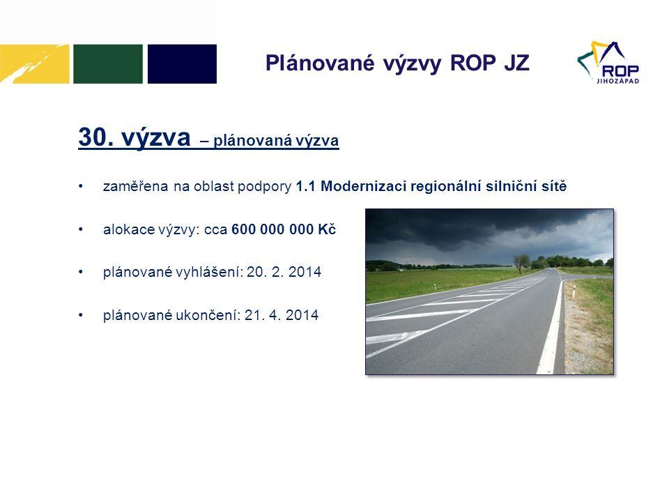 Plánované výzvy ROP JZ 30. výzva – plánovaná výzva •zaměřena na oblast podpory 1.1 Modernizaci regionální silniční sítě •alokace výzvy: cca 600 000 00
