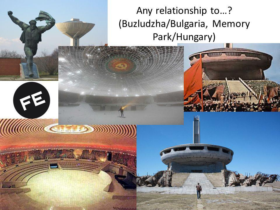 Any relationship to… (Buzludzha/Bulgaria, Memory Park/Hungary)