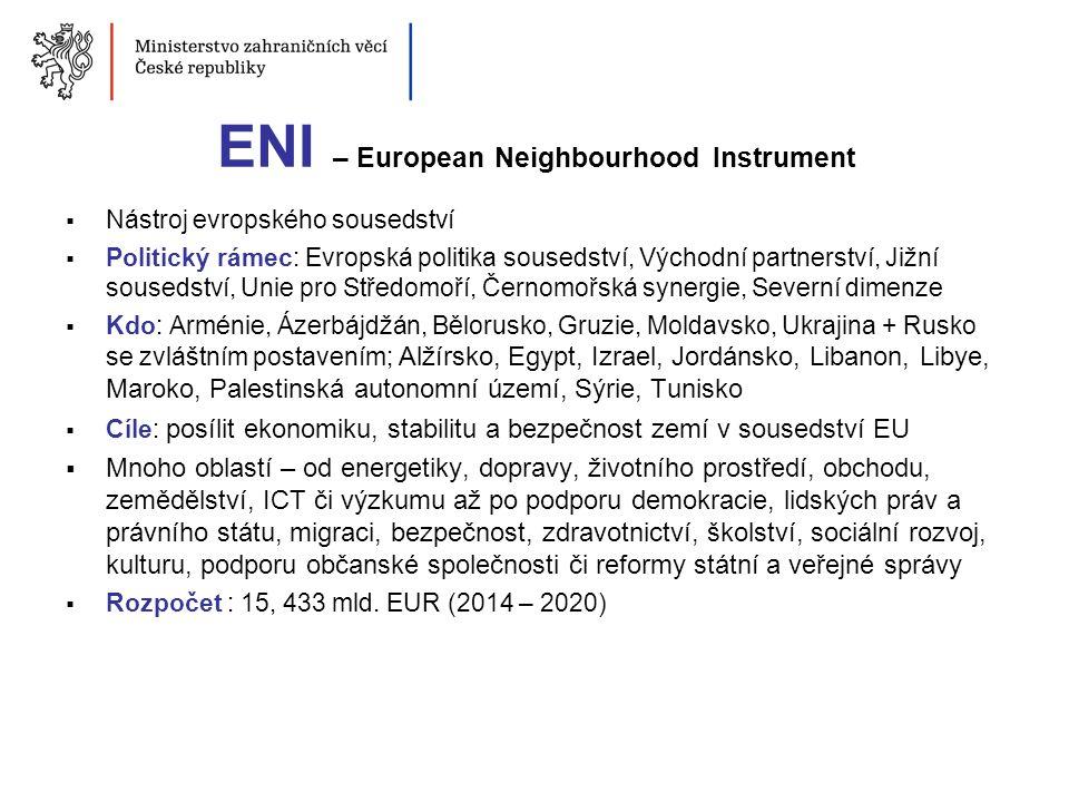 ENI – European Neighbourhood Instrument  Nástroj evropského sousedství  Politický rámec: Evropská politika sousedství, Východní partnerství, Jižní s
