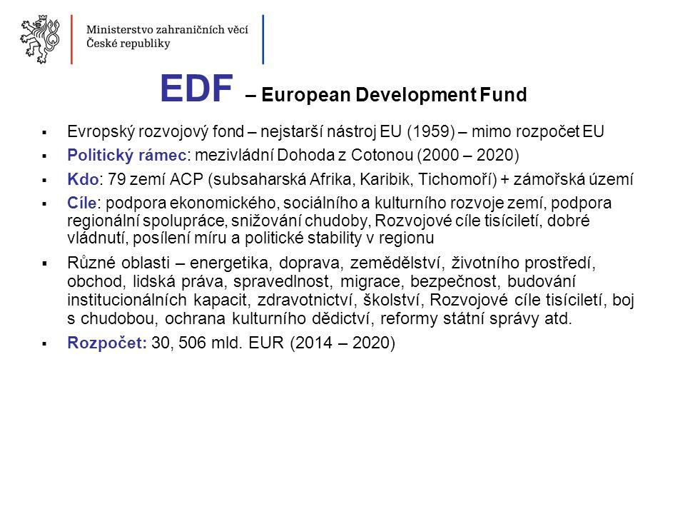 EDF – European Development Fund  Evropský rozvojový fond – nejstarší nástroj EU (1959) – mimo rozpočet EU  Politický rámec: mezivládní Dohoda z Coto