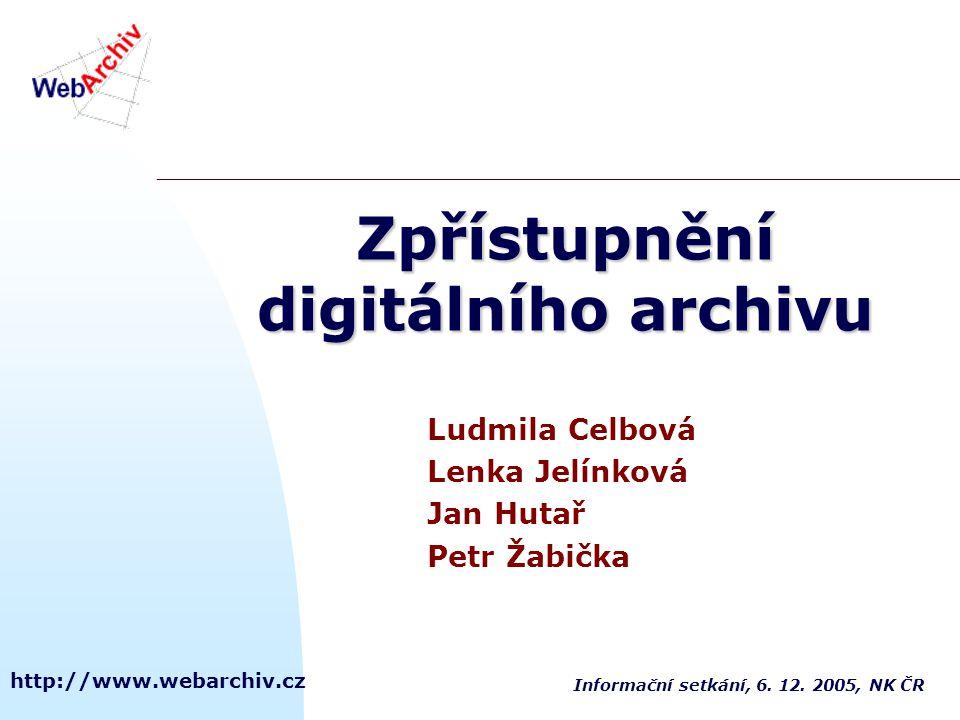 http://www.webarchiv.cz Zpřístupnění digitálního archivu Ludmila Celbová Lenka Jelínková Jan Hutař Petr Žabička Informační setkání, 6. 12. 2005, NK ČR