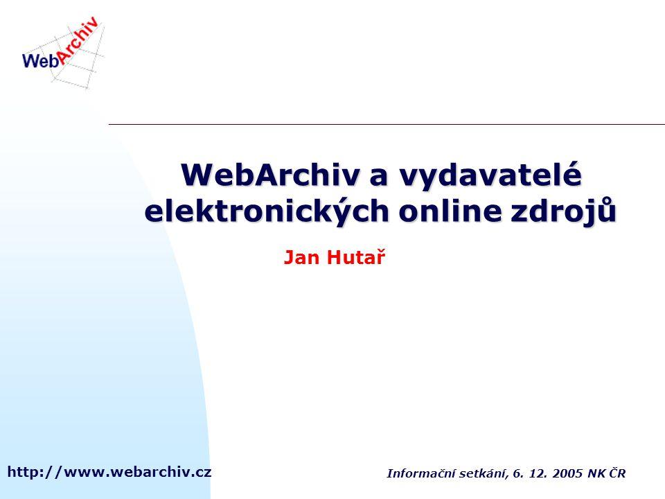 http://www.webarchiv.cz WebArchiv a vydavatelé elektronických online zdrojů Jan Hutař Informační setkání, 6. 12. 2005 NK ČR