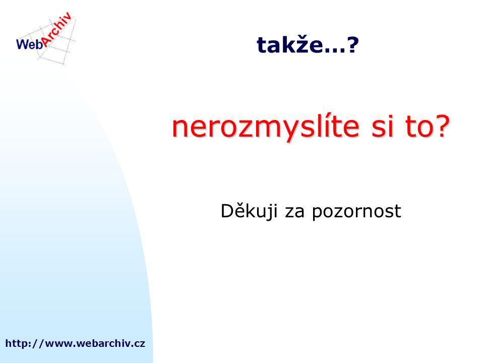 http://www.webarchiv.cz takže…? nerozmyslíte si to? Děkuji za pozornost