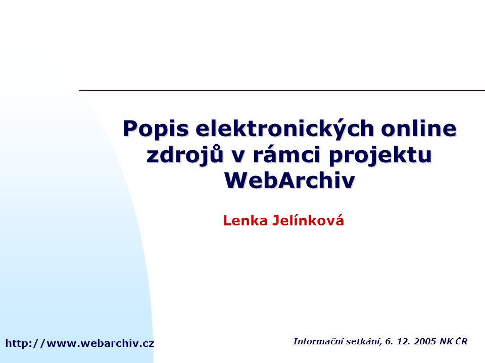 http://www.webarchiv.cz Lenka Jelínková Popis elektronických online zdrojů v rámci projektu WebArchiv Informační setkání, 6. 12. 2005 NK ČR