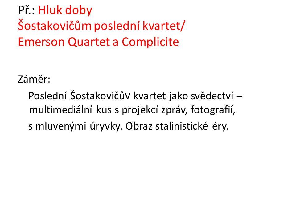 Př.: Hluk doby Šostakovičům poslední kvartet/ Emerson Quartet a Complicite Záměr: Poslední Šostakovičů v kvartet jako svědectví – multimediální kus s