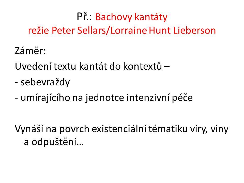 Př.: Bachovy kantáty režie Peter Sellars/Lorraine Hunt Lieberson Záměr: Uvedení textu kantát do kontextů – - sebevraždy - umírajícího na jednotce inte