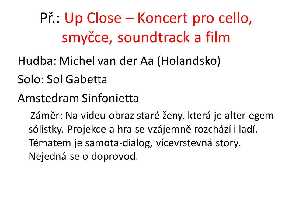 Př.: Up Close – Koncert pro cello, smyčce, soundtrack a film Hudba: Michel van der Aa (Holandsko) Solo: Sol Gabetta Amstedram Sinfonietta Záměr: Na vi