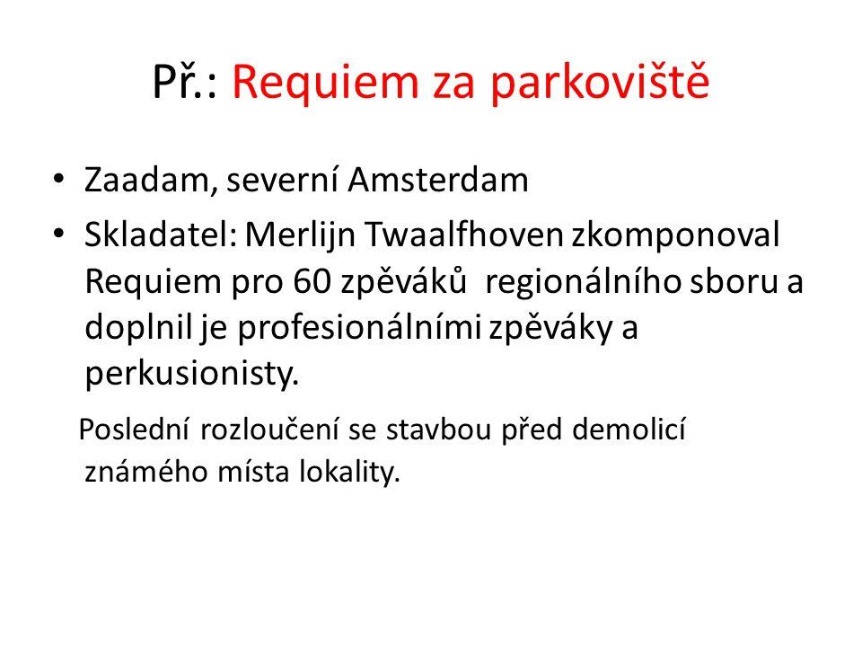 Př.: Requiem za parkoviště • Zaadam, severní Amsterdam • Skladatel: Merlijn Twaalfhoven zkomponoval Requiem pro 60 zpěváků regionálního sboru a doplni