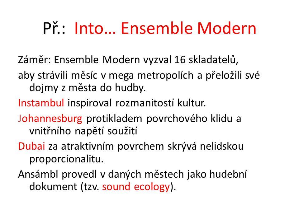 Př.: Into… Ensemble Modern Záměr: Ensemble Modern vyzval 16 skladatelů, aby strávili měsíc v mega metropolích a přeložili své dojmy z města do hudby.