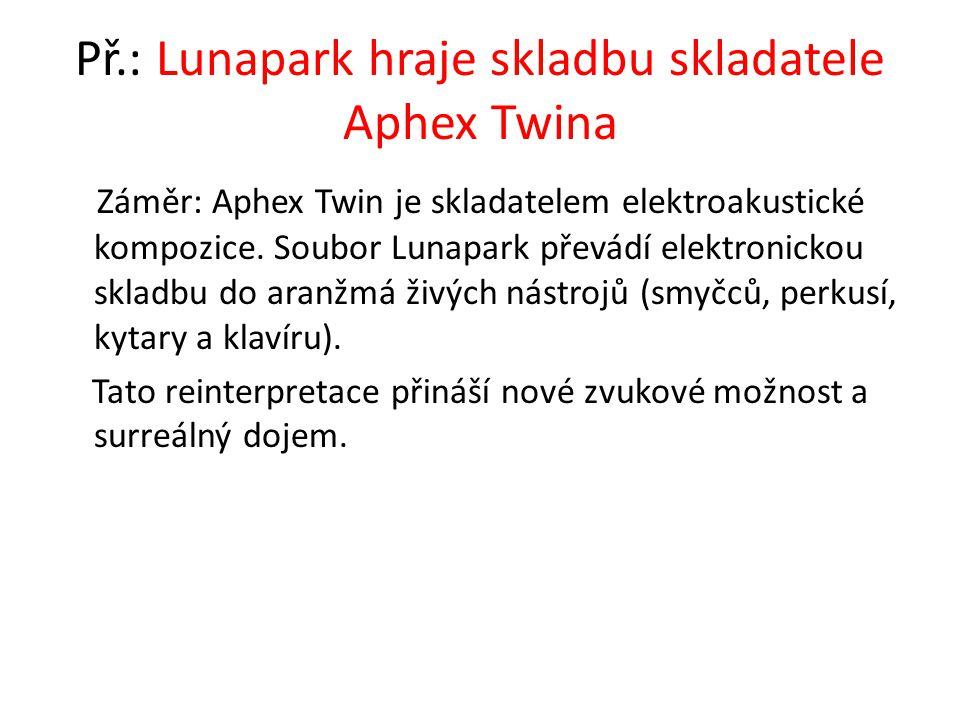 Př.: Lunapark hraje skladbu skladatele Aphex Twina Záměr: Aphex Twin je skladatelem elektroakustické kompozice. Soubor Lunapark převádí elektronickou