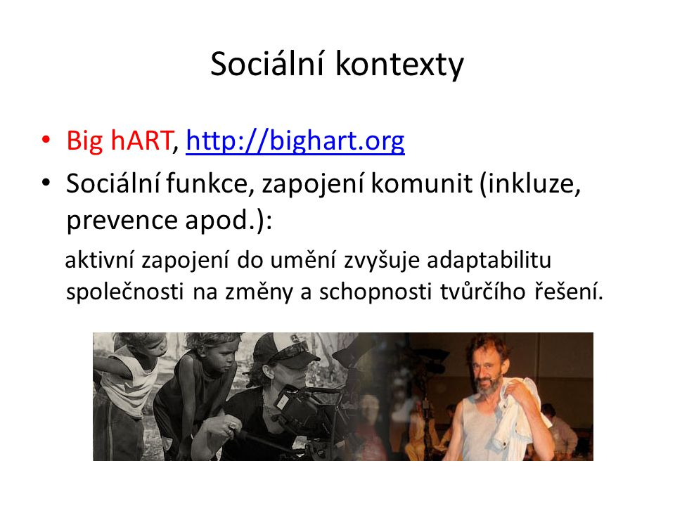 Sociální kontexty • Big hART, http://bighart.orghttp://bighart.org • Sociální funkce, zapojení komunit (inkluze, prevence apod.): aktivní zapojení do