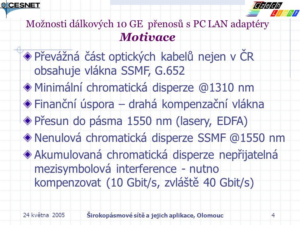 24 května 2005Širokopásmové sítě a jejich aplikace, Olomouc4 Převážná část optických kabelů nejen v ČR obsahuje vlákna SSMF, G.652 Minimální chromatická disperze @1310 nm Finanční úspora – drahá kompenzační vlákna Přesun do pásma 1550 nm (lasery, EDFA) Nenulová chromatická disperze SSMF @1550 nm Akumulovaná chromatická disperze nepřijatelná mezisymbolová interference - nutno kompenzovat (10 Gbit/s, zvláště 40 Gbit/s) Možnosti dálkových 10 GE přenosů s PC LAN adaptéry Motivace