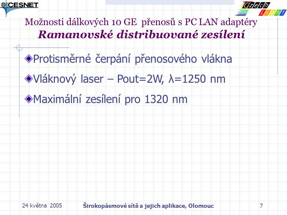24 května 2005Širokopásmové sítě a jejich aplikace, Olomouc7 Možnosti dálkových 10 GE přenosů s PC LAN adaptéry Ramanovské distribuované zesílení Protisměrné čerpání přenosového vlákna Vláknový laser – Pout=2W, λ=1250 nm Maximální zesílení pro 1320 nm