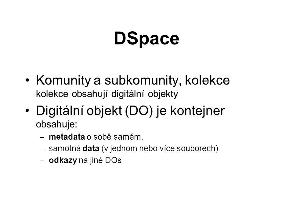 DSpace •Komunity a subkomunity, kolekce kolekce obsahují digitální objekty •Digitální objekt (DO) je kontejner obsahuje: –metadata o sobě samém, –samotná data (v jednom nebo více souborech) –odkazy na jiné DOs