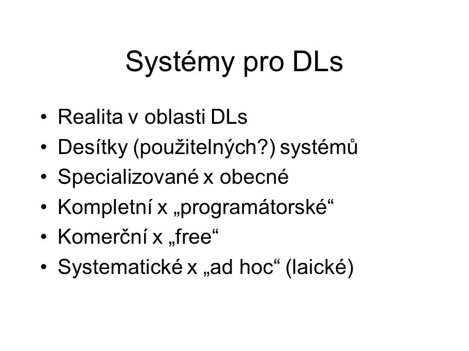 """Systémy pro DLs •Realita v oblasti DLs •Desítky (použitelných ) systémů •Specializované x obecné •Kompletní x """"programátorské •Komerční x """"free •Systematické x """"ad hoc (laické)"""