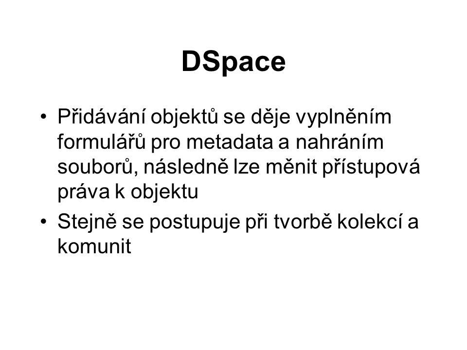 DSpace •Přidávání objektů se děje vyplněním formulářů pro metadata a nahráním souborů, následně lze měnit přístupová práva k objektu •Stejně se postupuje při tvorbě kolekcí a komunit