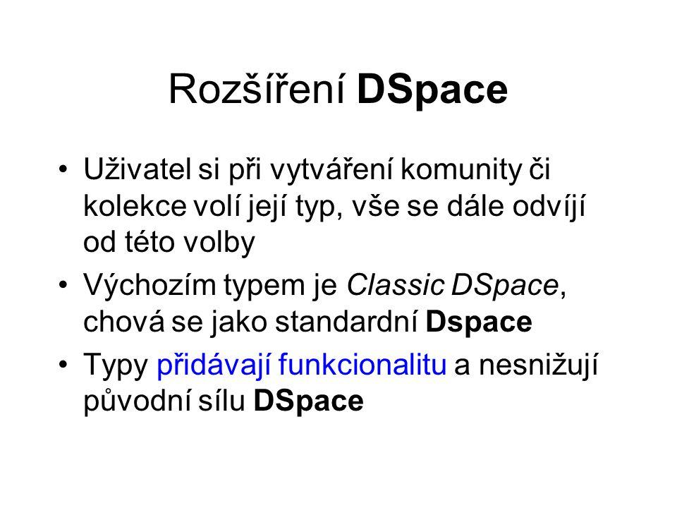 Rozšíření DSpace •Uživatel si při vytváření komunity či kolekce volí její typ, vše se dále odvíjí od této volby •Výchozím typem je Classic DSpace, chová se jako standardní Dspace •Typy přidávají funkcionalitu a nesnižují původní sílu DSpace