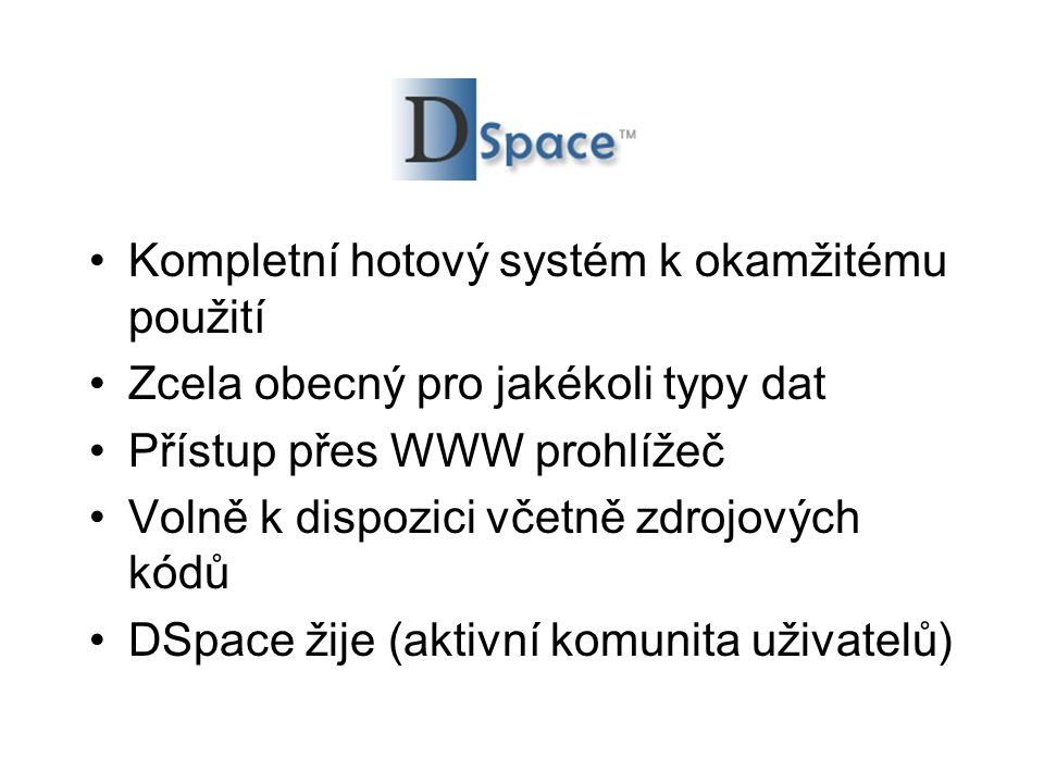 DSpace •Kompletní hotový systém k okamžitému použití •Zcela obecný pro jakékoli typy dat •Přístup přes WWW prohlížeč •Volně k dispozici včetně zdrojových kódů •DSpace žije (aktivní komunita uživatelů)