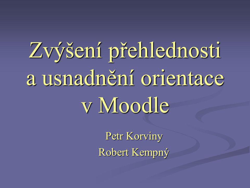 Zvýšení přehlednosti a usnadnění orientace v Moodle Petr Korviny Robert Kempný
