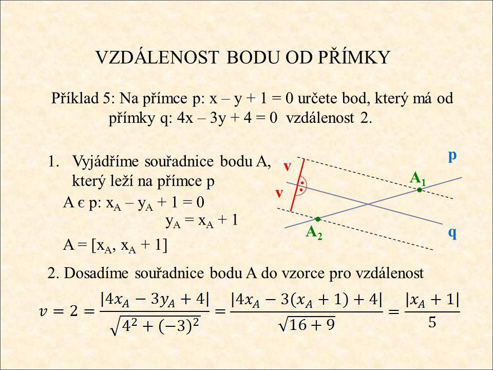 VZDÁLENOST BODU OD PŘÍMKY Příklad 5: Na přímce p: x – y + 1 = 0 určete bod, který má od přímky q: 4x – 3y + 4 = 0 vzdálenost 2.