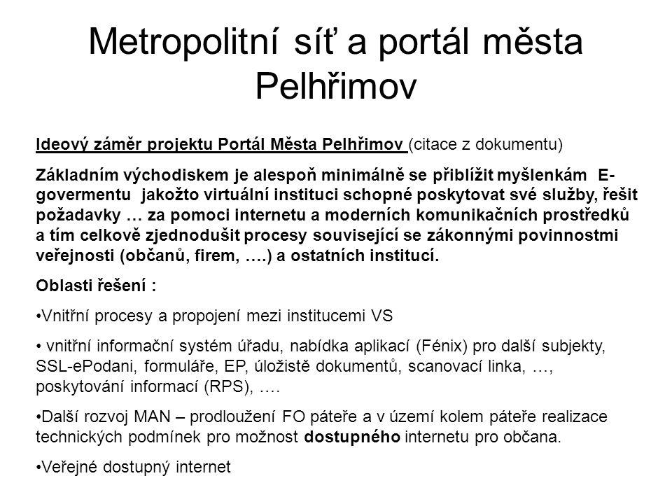 Metropolitní síť a portál města Pelhřimov Ideový záměr projektu Portál Města Pelhřimov (citace z dokumentu) Základním východiskem je alespoň minimálně se přiblížit myšlenkám E- govermentu jakožto virtuální instituci schopné poskytovat své služby, řešit požadavky … za pomoci internetu a moderních komunikačních prostředků a tím celkově zjednodušit procesy související se zákonnými povinnostmi veřejnosti (občanů, firem, ….) a ostatních institucí.